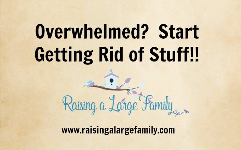 Overwhelmed?  Start Getting Rid of Stuff!